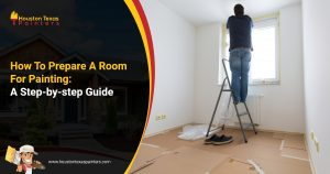 How To Prepare A Room For Painting A Step-by-step Guide - Houston Texas Painters