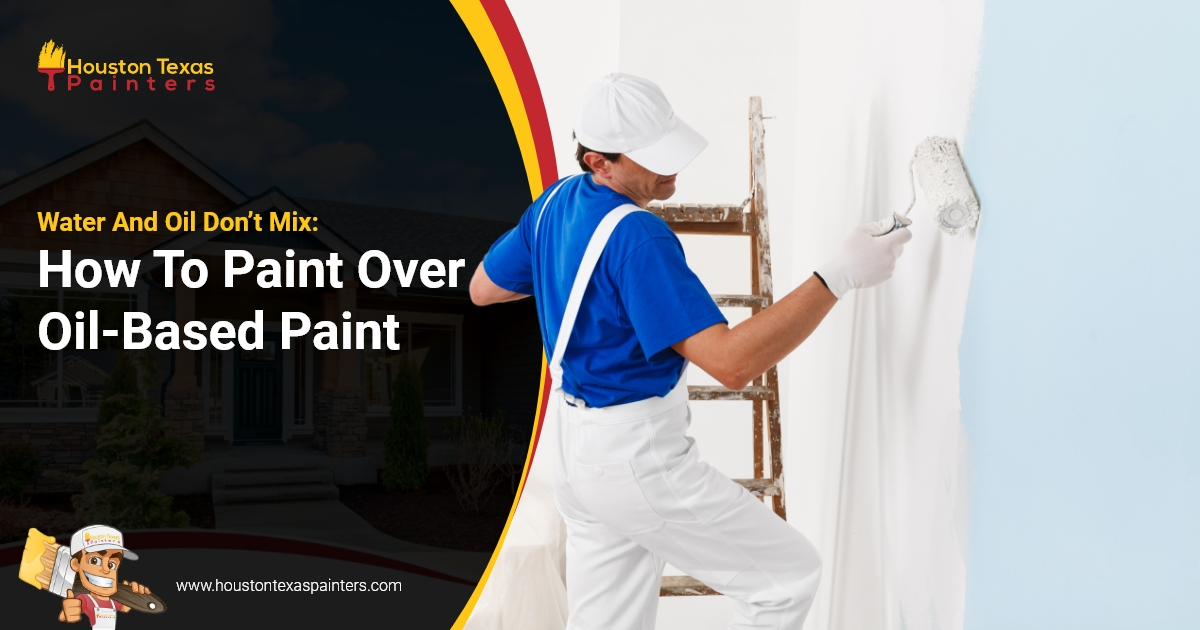 Water And Oil Don't Mix: How To Paint Over Oil-Based Paint